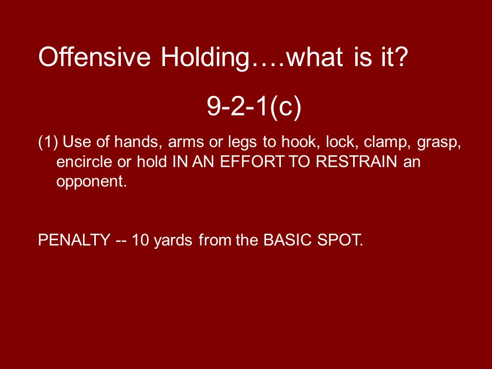 Offensive Holding….what is it? 9-2-1(c) (1) Use of hands, arms or legs to hook, lock, clamp, grasp, encircle or hold IN AN EFFORT TO RESTRAIN an oppon