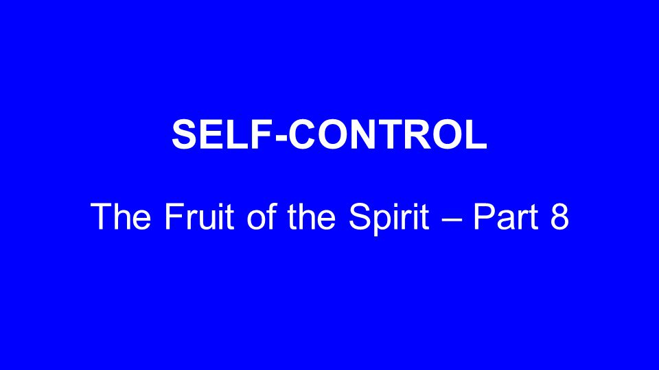 SELF-CONTROL The Fruit of the Spirit – Part 8
