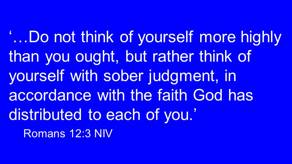 '…Do not think of yourself more highly than you ought, but rather think of yourself with sober judgment, in accordance with the faith God has distributed to each of you.' Romans 12:3 NIV