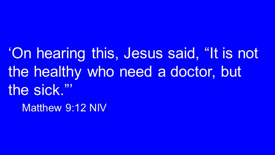 'On hearing this, Jesus said, It is not the healthy who need a doctor, but the sick. ' Matthew 9:12 NIV