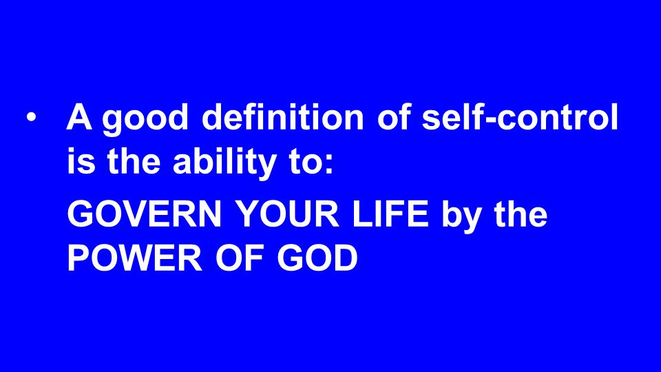 A good definition of self-control is the ability to: GOVERN YOUR LIFE by the POWER OF GOD