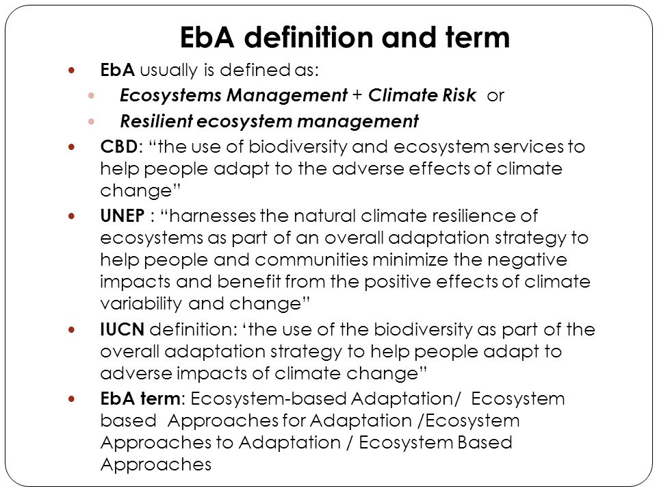 "EbA definition and term EbA usually is defined as: Ecosystems Management + Climate Risk or Resilient ecosystem management CBD : ""the use of biodiversi"