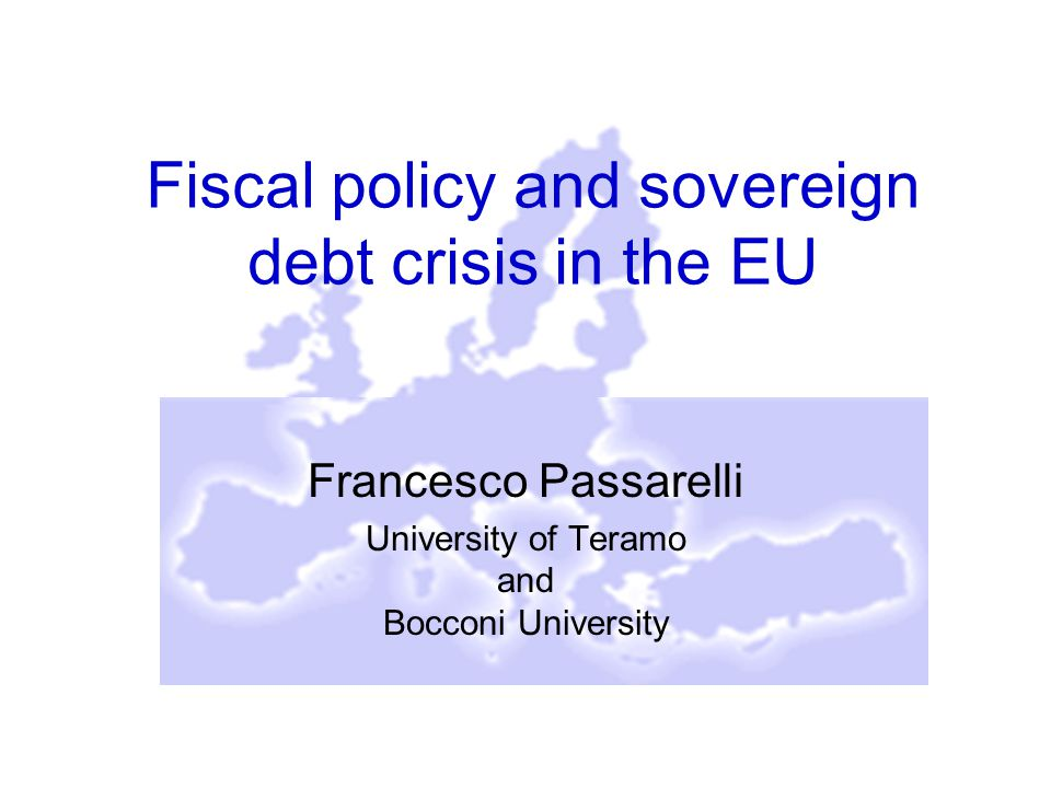 Fiscal policy and sovereign debt crisis in the EU Francesco Passarelli University of Teramo and Bocconi University