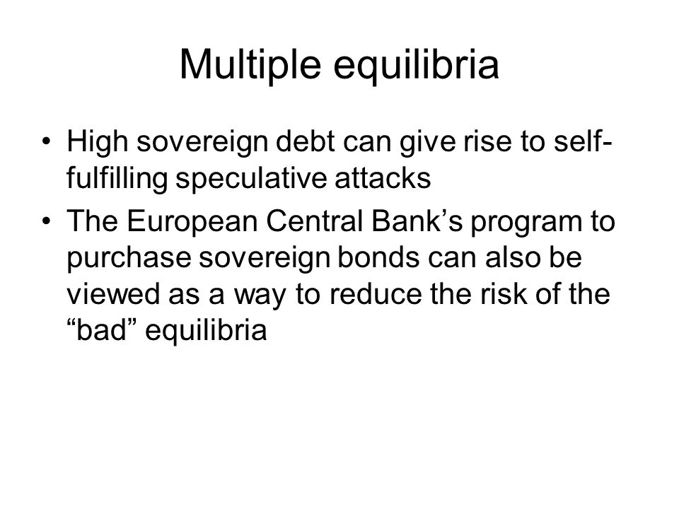 Multiple equilibria High sovereign debt can give rise to self- fulfilling speculative attacks The European Central Bank's program to purchase sovereign bonds can also be viewed as a way to reduce the risk of the bad equilibria