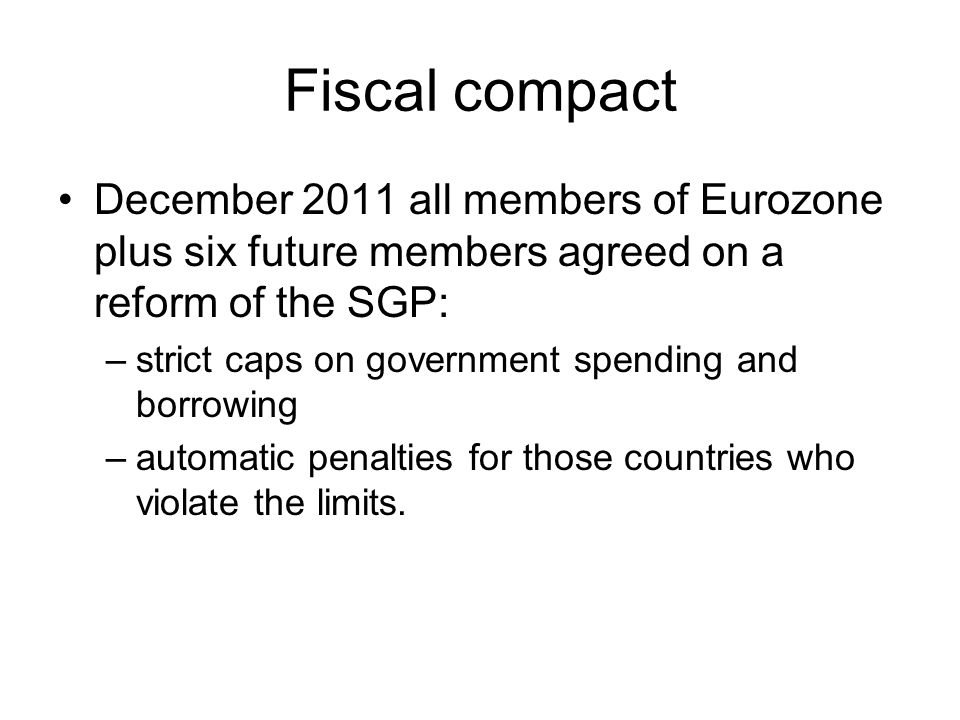 Fiscal compact December 2011 all members of Eurozone plus six future members agreed on a reform of the SGP: –strict caps on government spending and borrowing –automatic penalties for those countries who violate the limits.