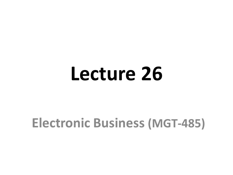 Lecture 26 Electronic Business (MGT-485)