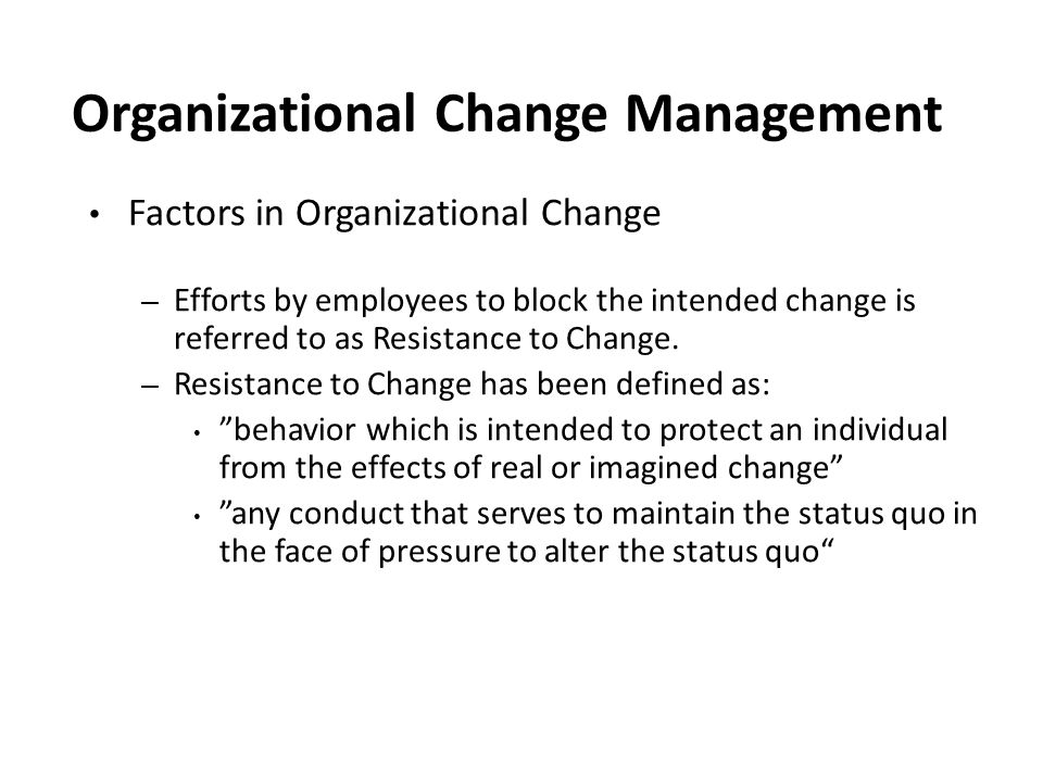Organizational Change Management Factors in Organizational Change – Efforts by employees to block the intended change is referred to as Resistance to
