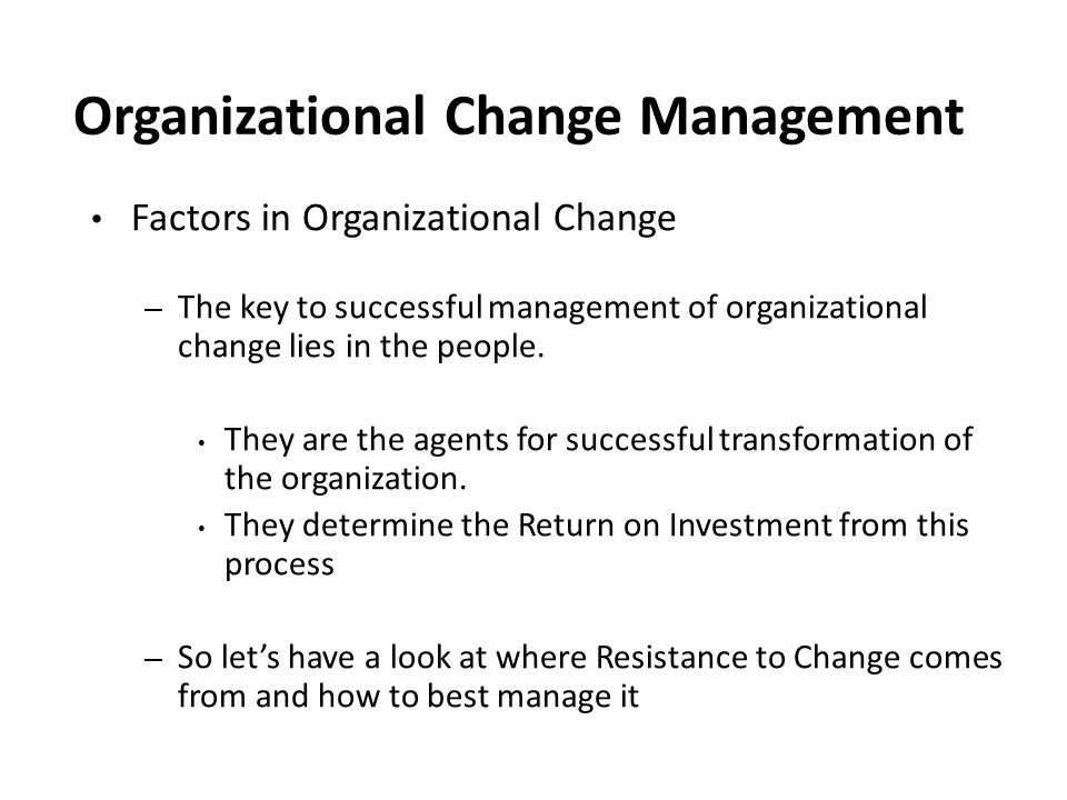Organizational Change Management Factors in Organizational Change – The key to successful management of organizational change lies in the people. They