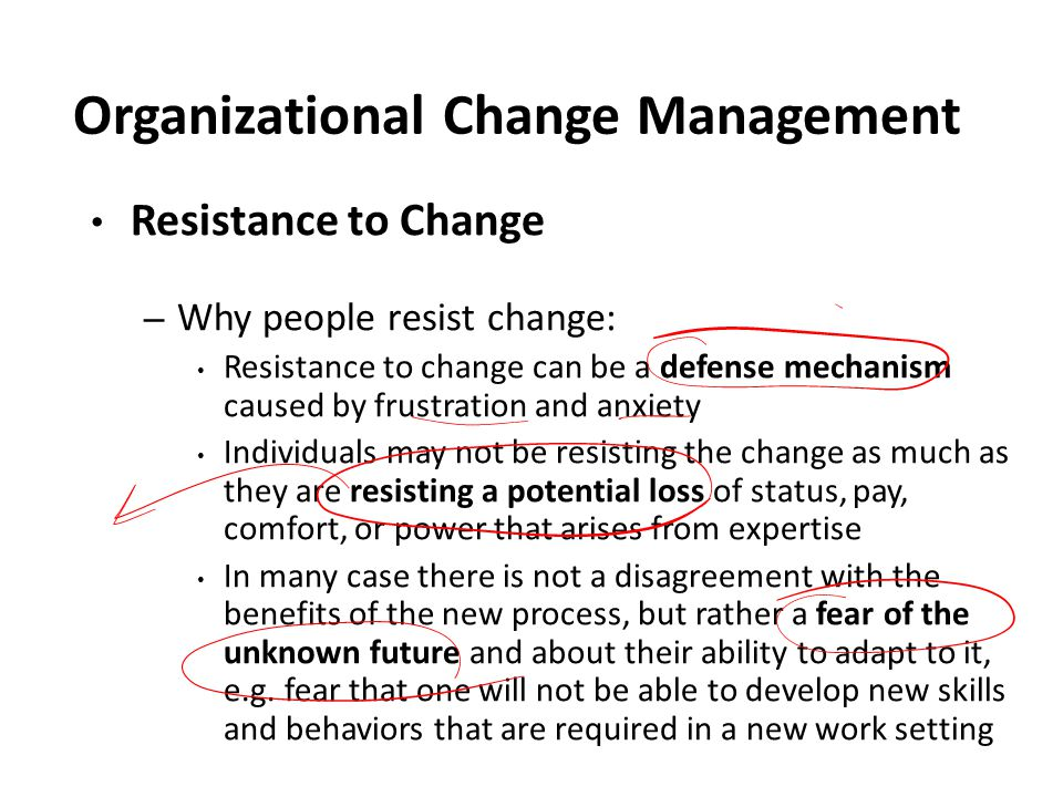 Organizational Change Management Resistance to Change – Why people resist change: Resistance to change can be a defense mechanism caused by frustration and anxiety Individuals may not be resisting the change as much as they are resisting a potential loss of status, pay, comfort, or power that arises from expertise In many case there is not a disagreement with the benefits of the new process, but rather a fear of the unknown future and about their ability to adapt to it, e.g.