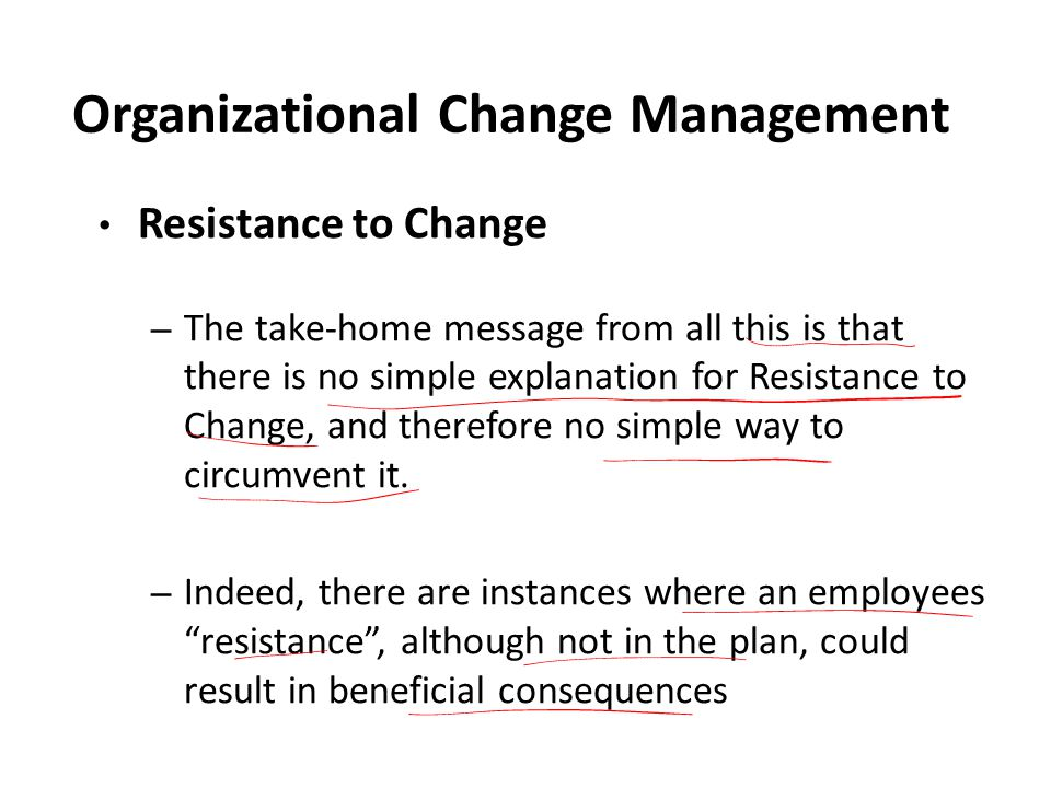 Organizational Change Management Resistance to Change – The take-home message from all this is that there is no simple explanation for Resistance to Change, and therefore no simple way to circumvent it.
