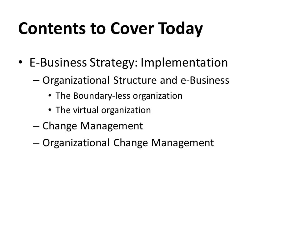 Contents to Cover Today E-Business Strategy: Implementation – Organizational Structure and e-Business The Boundary-less organization The virtual organization – Change Management – Organizational Change Management