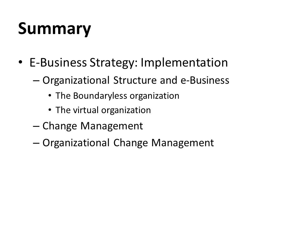 Summary E-Business Strategy: Implementation – Organizational Structure and e-Business The Boundaryless organization The virtual organization – Change Management – Organizational Change Management