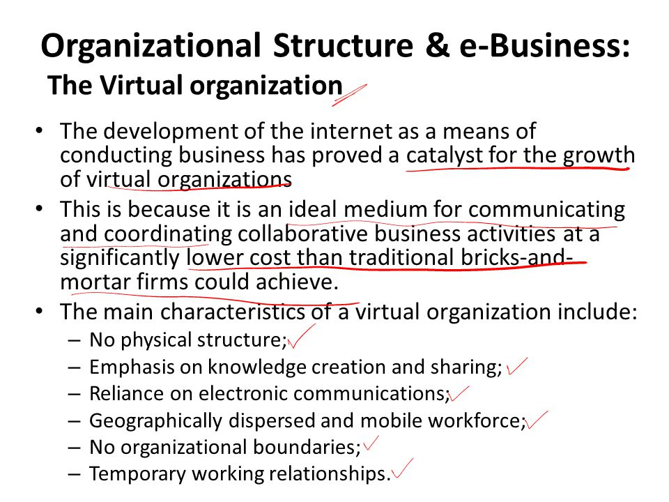 Organizational Structure & e-Business: The Virtual organization The development of the internet as a means of conducting business has proved a catalyst for the growth of virtual organizations This is because it is an ideal medium for communicating and coordinating collaborative business activities at a significantly lower cost than traditional bricks-and- mortar firms could achieve.