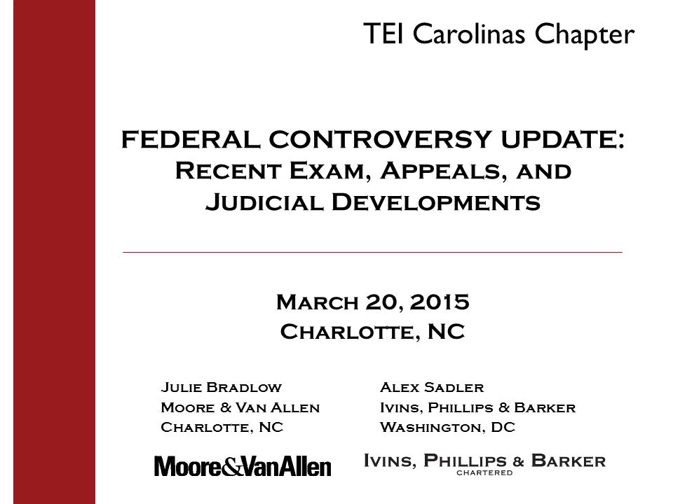 FEDERAL CONTROVERSY UPDATE: Recent Exam, Appeals, and Judicial Developments March 20, 2015 Charlotte, NC Julie BradlowAlex Sadler Moore & Van AllenIvins, Phillips & Barker Charlotte, NC Washington, DC TEI Carolinas Chapter