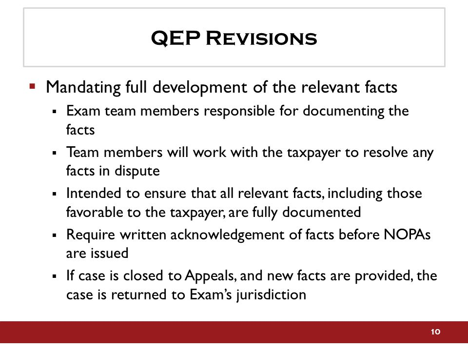QEP Revisions  Mandating full development of the relevant facts  Exam team members responsible for documenting the facts  Team members will work with the taxpayer to resolve any facts in dispute  Intended to ensure that all relevant facts, including those favorable to the taxpayer, are fully documented  Require written acknowledgement of facts before NOPAs are issued  If case is closed to Appeals, and new facts are provided, the case is returned to Exam's jurisdiction 10