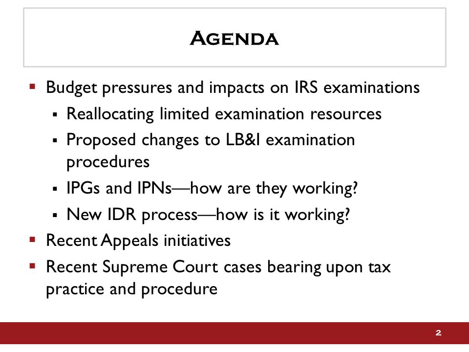 Agenda  Budget pressures and impacts on IRS examinations  Reallocating limited examination resources  Proposed changes to LB&I examination procedures  IPGs and IPNs—how are they working.
