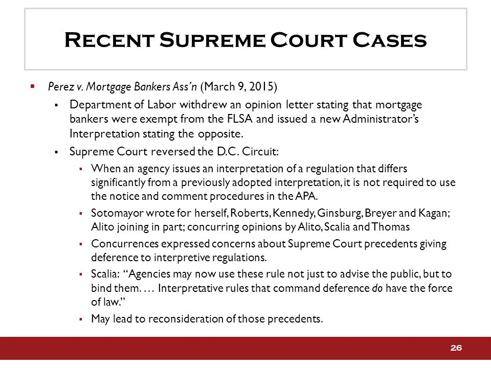 Recent Supreme Court Cases  Perez v. Mortgage Bankers Ass'n (March 9, 2015)  Department of Labor withdrew an opinion letter stating that mortgage ba
