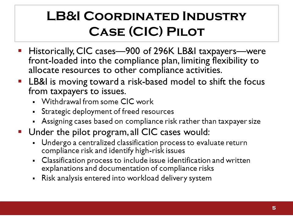 LB&I Coordinated Industry Case (CIC) Pilot  Historically, CIC cases—900 of 296K LB&I taxpayers—were front-loaded into the compliance plan, limiting flexibility to allocate resources to other compliance activities.