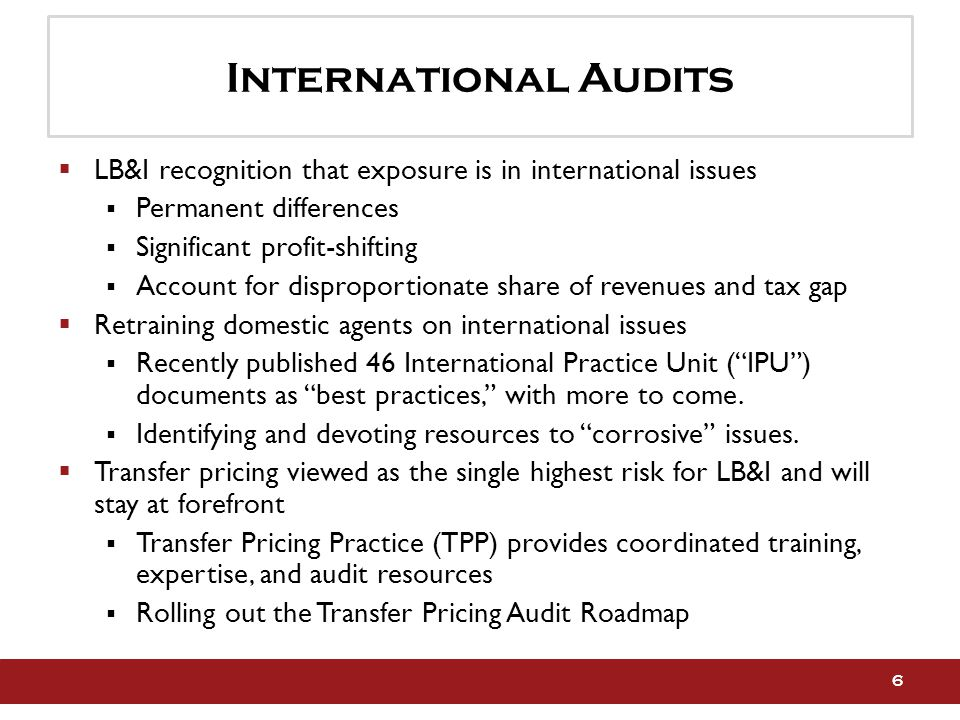 International Audits  LB&I recognition that exposure is in international issues  Permanent differences  Significant profit-shifting  Account for disproportionate share of revenues and tax gap  Retraining domestic agents on international issues  Recently published 46 International Practice Unit ( IPU ) documents as best practices, with more to come.