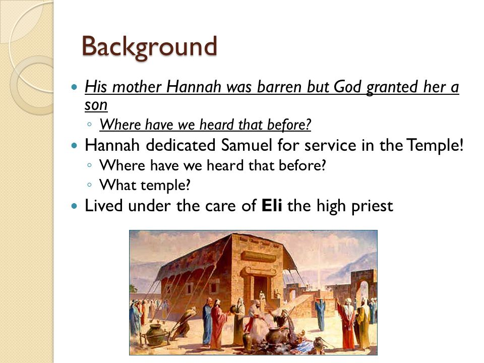 Background His mother Hannah was barren but God granted her a son ◦ Where have we heard that before.