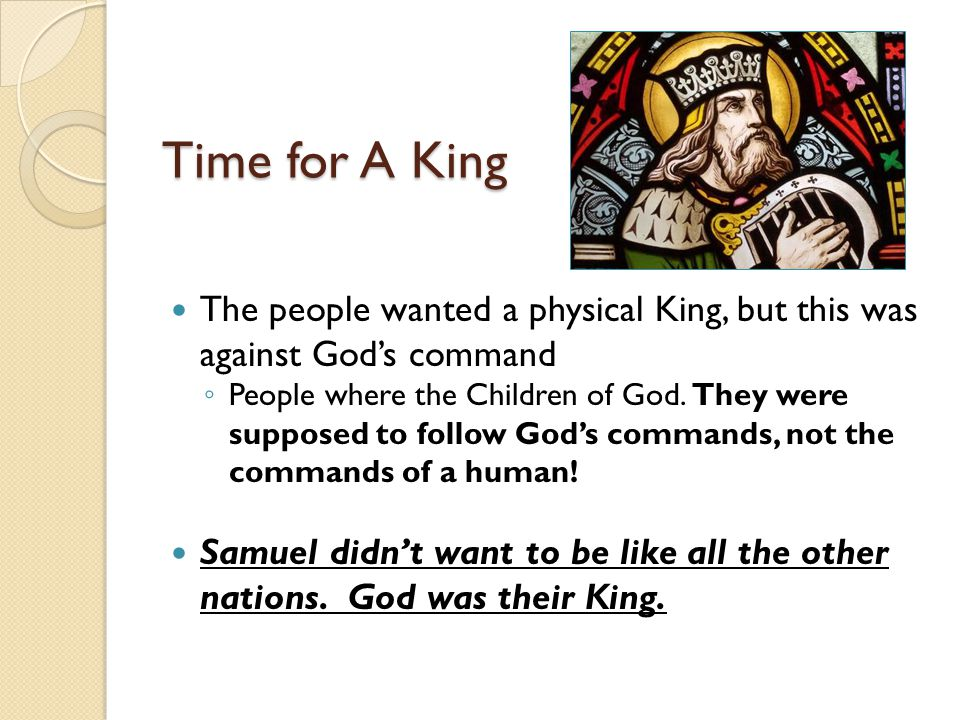 Time for A King The people wanted a physical King, but this was against God's command ◦ People where the Children of God.