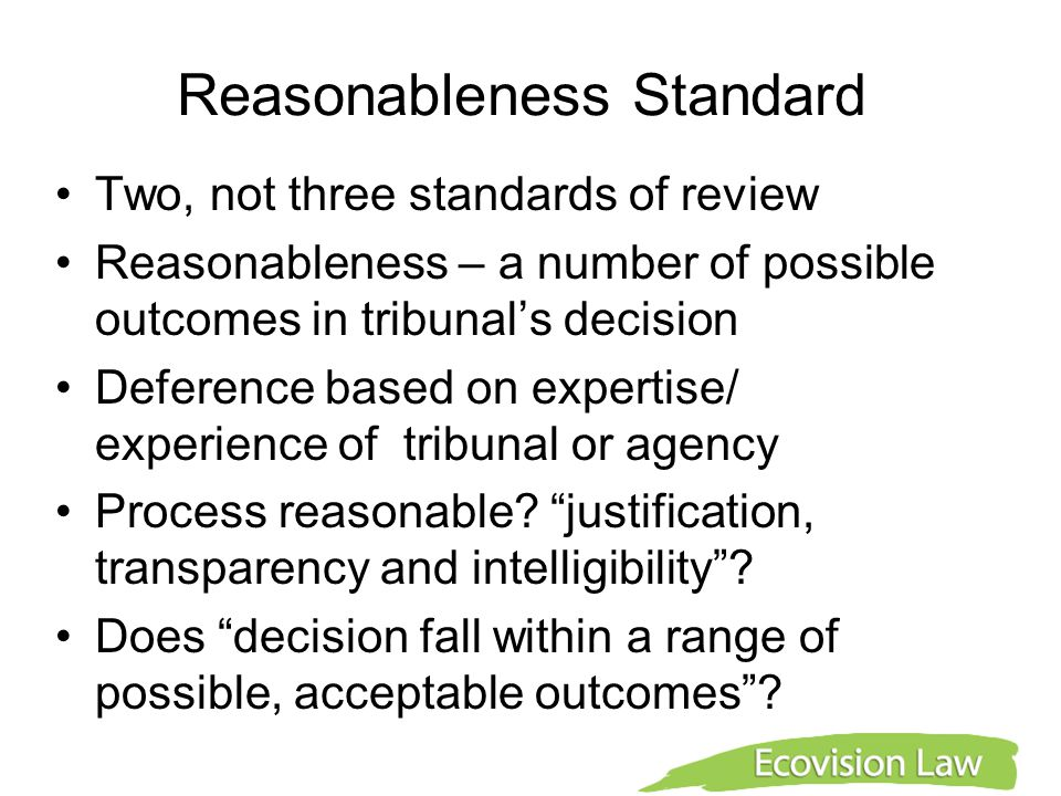 Reasonableness Standard Two, not three standards of review Reasonableness – a number of possible outcomes in tribunal's decision Deference based on ex