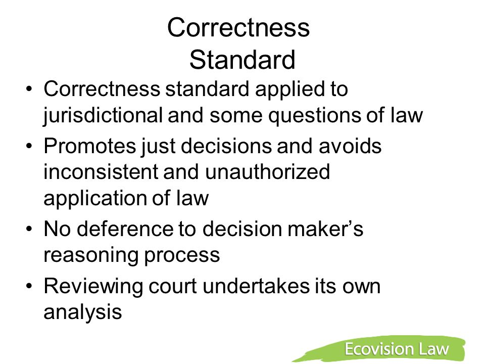 Correctness Standard Correctness standard applied to jurisdictional and some questions of law Promotes just decisions and avoids inconsistent and unau