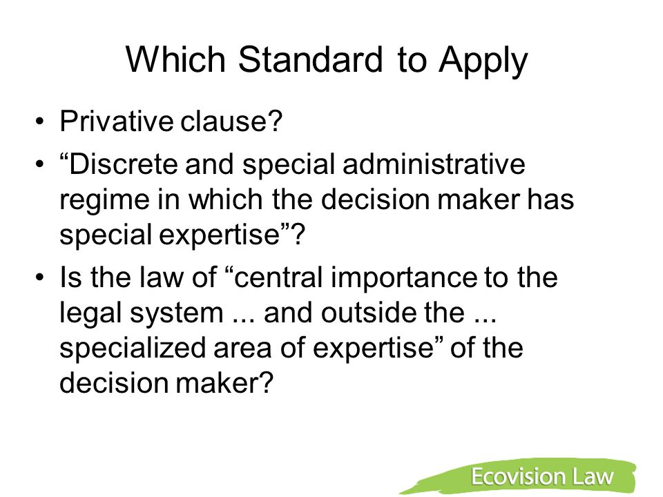 "Which Standard to Apply Privative clause? ""Discrete and special administrative regime in which the decision maker has special expertise""? Is the law o"