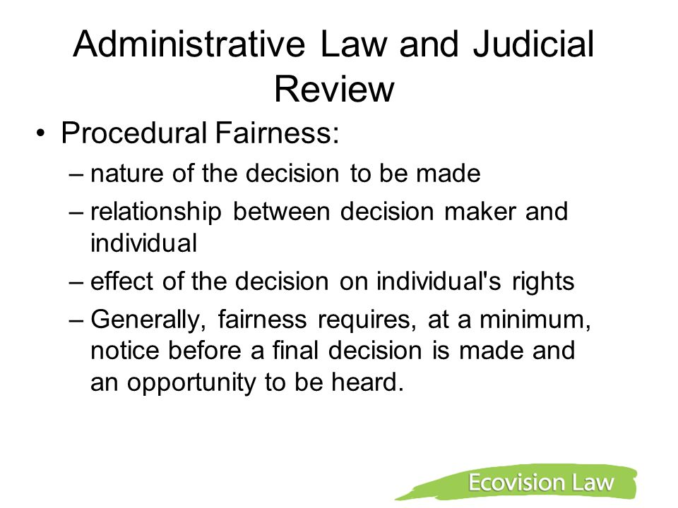 Administrative Law and Judicial Review Procedural Fairness: –nature of the decision to be made –relationship between decision maker and individual –ef
