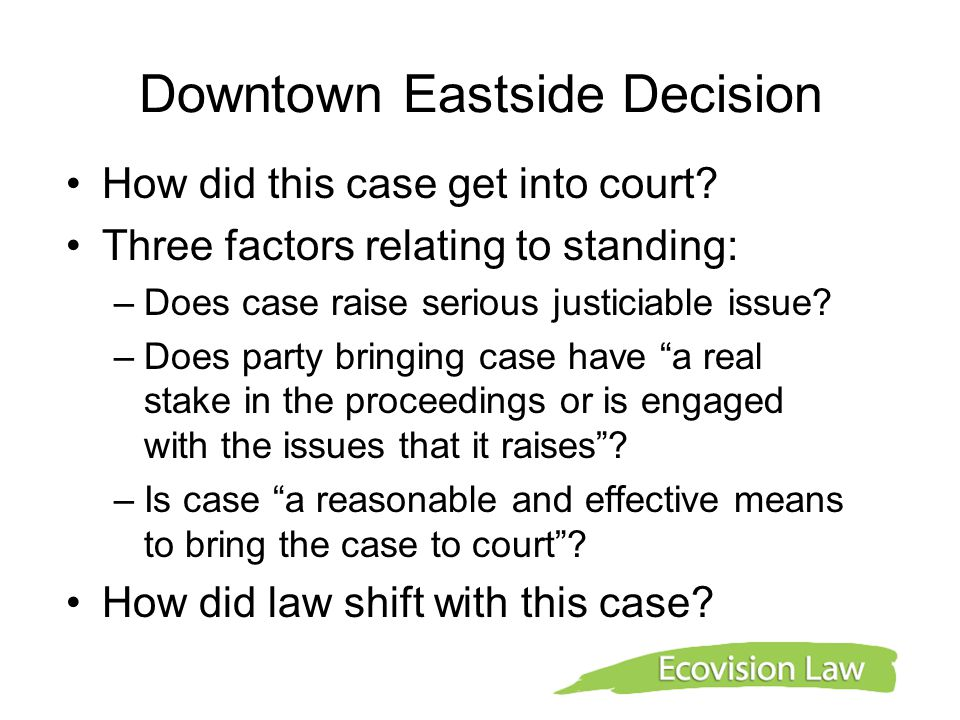 Downtown Eastside Decision How did this case get into court? Three factors relating to standing: –Does case raise serious justiciable issue? –Does par