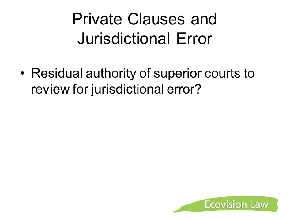 Private Clauses and Jurisdictional Error Residual authority of superior courts to review for jurisdictional error?