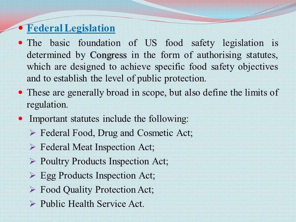 Federal Legislation Congress The basic foundation of US food safety legislation is determined by Congress in the form of authorising statutes, which are designed to achieve specific food safety objectives and to establish the level of public protection.