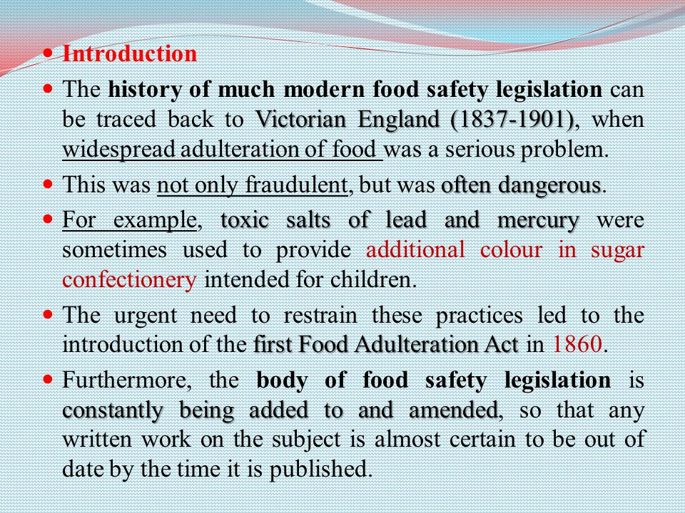Introduction Victorian England (1837-1901) The history of much modern food safety legislation can be traced back to Victorian England (1837-1901), when widespread adulteration of food was a serious problem.