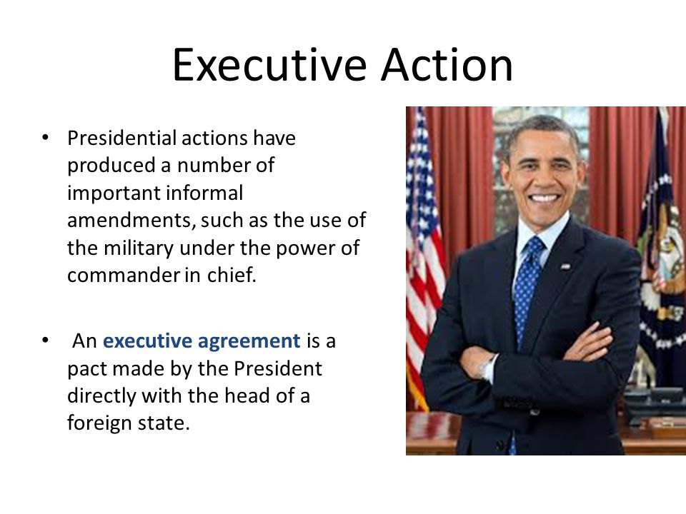 Executive Action Presidential actions have produced a number of important informal amendments, such as the use of the military under the power of comm