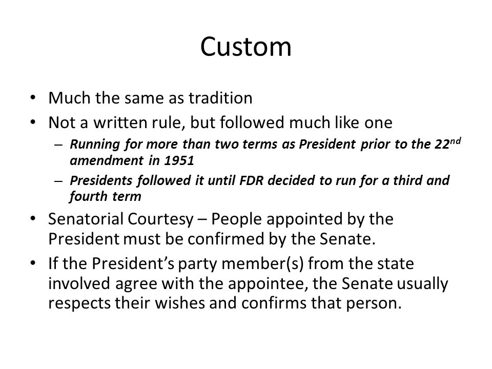 Custom Much the same as tradition Not a written rule, but followed much like one – Running for more than two terms as President prior to the 22 nd ame