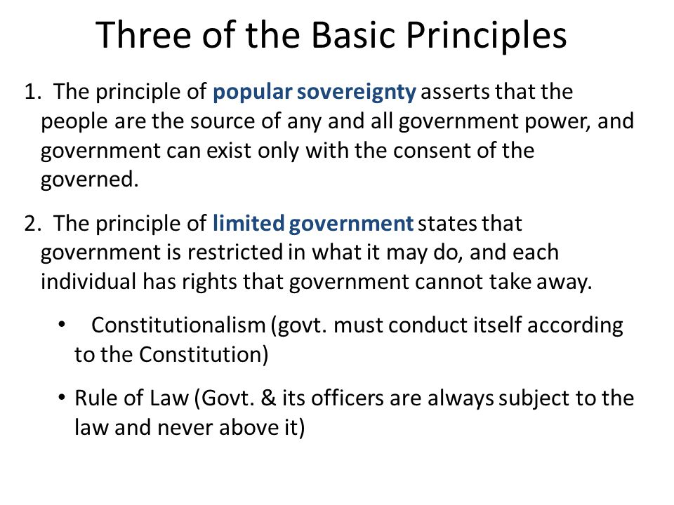 Three of the Basic Principles 1. The principle of popular sovereignty asserts that the people are the source of any and all government power, and gove