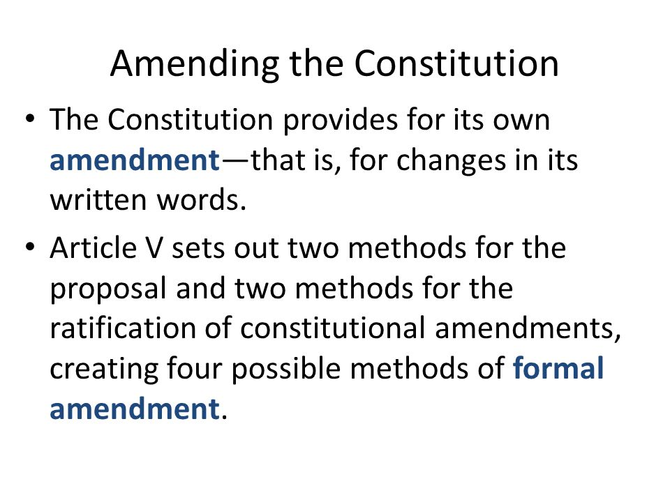 Amending the Constitution The Constitution provides for its own amendment—that is, for changes in its written words. Article V sets out two methods fo