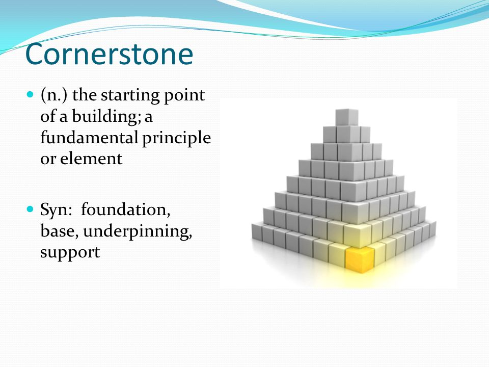 Cornerstone (n.) the starting point of a building; a fundamental principle or element Syn: foundation, base, underpinning, support