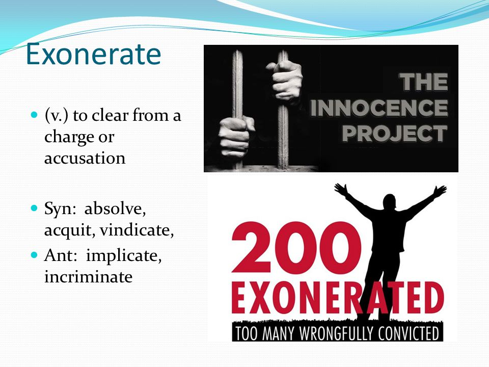 Exonerate (v.) to clear from a charge or accusation Syn: absolve, acquit, vindicate, Ant: implicate, incriminate