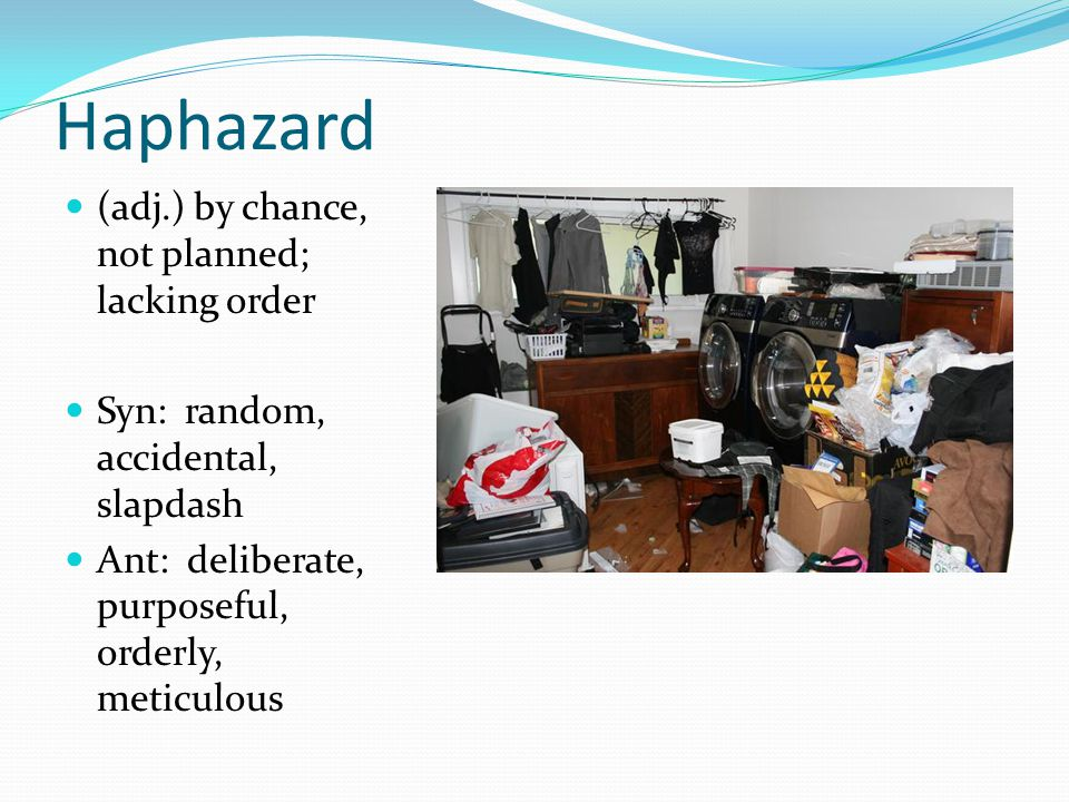 Haphazard (adj.) by chance, not planned; lacking order Syn: random, accidental, slapdash Ant: deliberate, purposeful, orderly, meticulous
