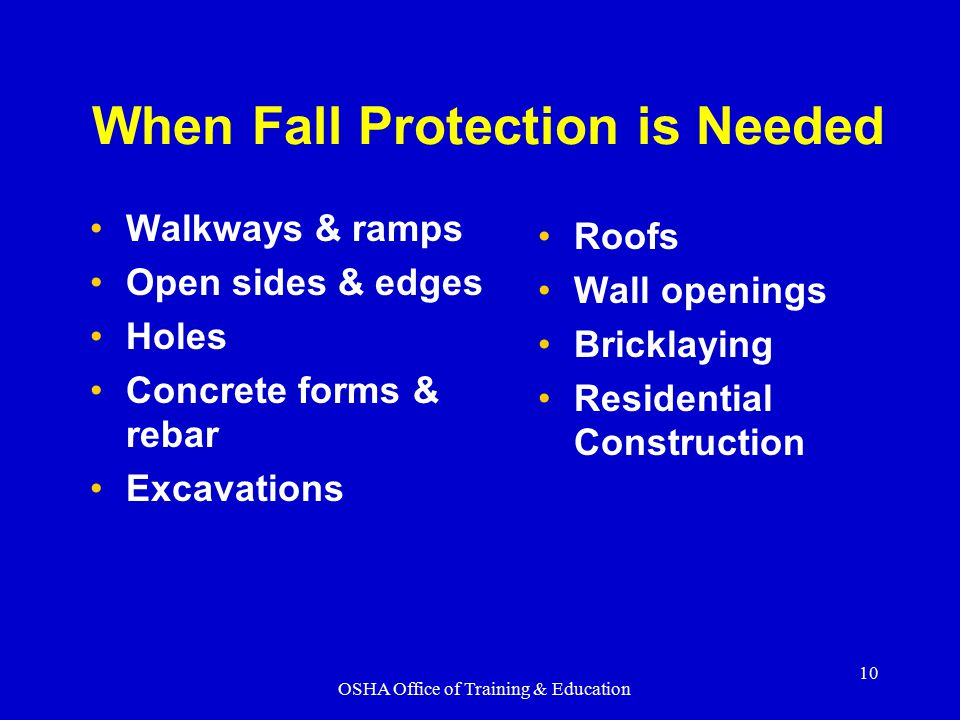 OSHA Office of Training & Education 10 When Fall Protection is Needed Walkways & ramps Open sides & edges Holes Concrete forms & rebar Excavations Roo