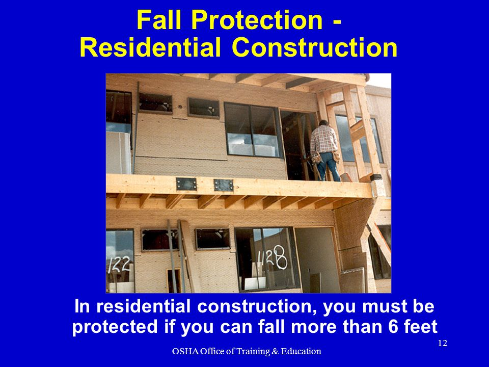 OSHA Office of Training & Education 12 In residential construction, you must be protected if you can fall more than 6 feet Fall Protection - Residenti