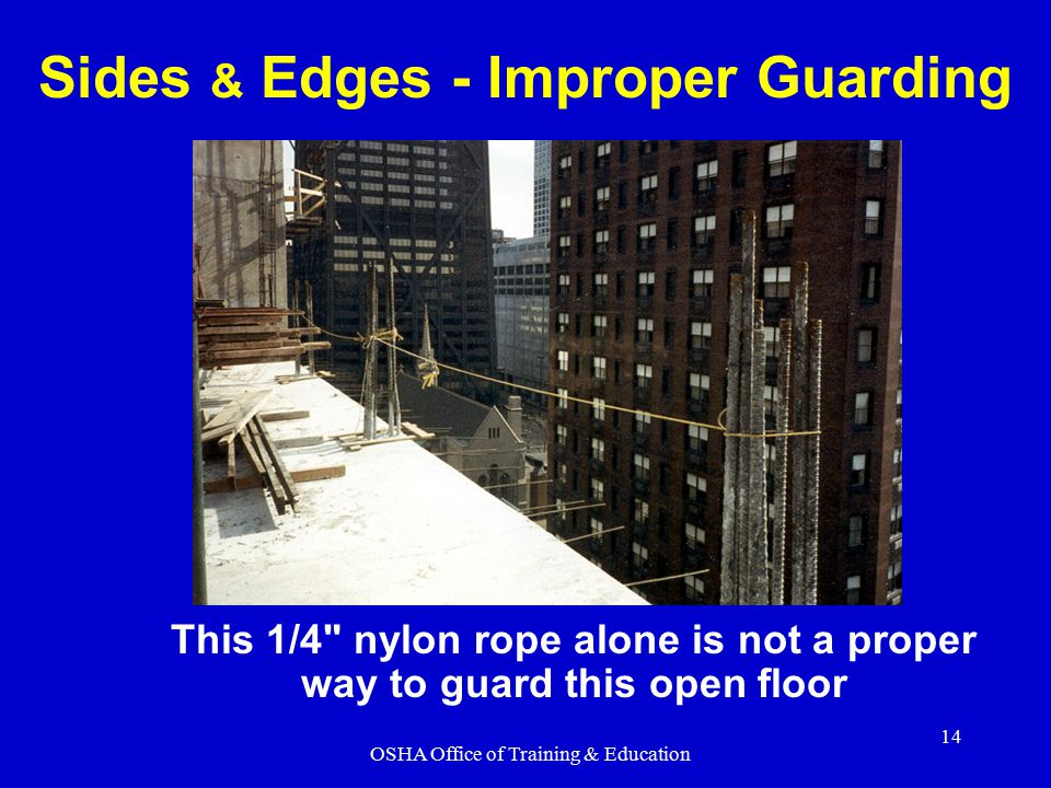 OSHA Office of Training & Education 14 Sides & Edges - Improper Guarding This 1/4 nylon rope alone is not a proper way to guard this open floor