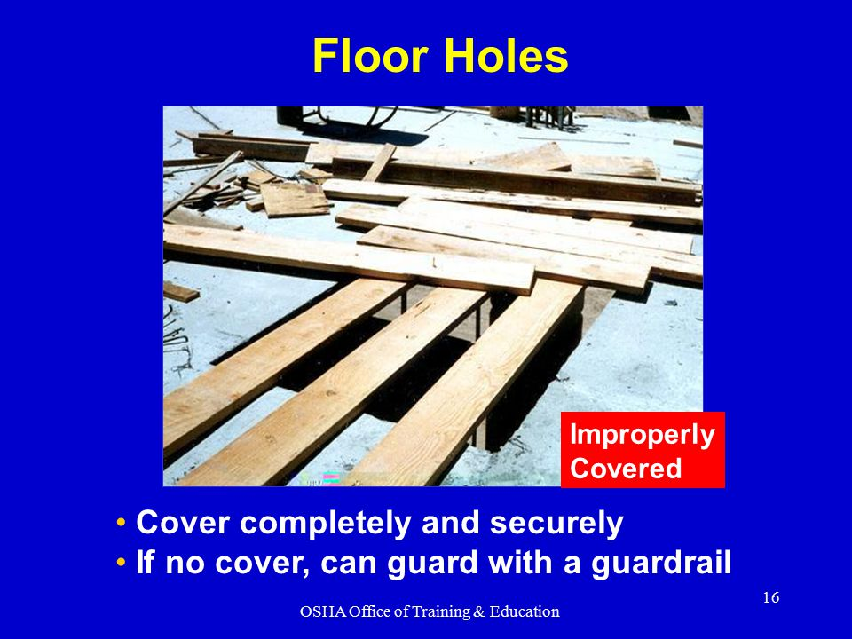OSHA Office of Training & Education 16 Cover completely and securely If no cover, can guard with a guardrail Floor Holes Improperly Covered