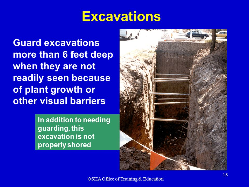 OSHA Office of Training & Education 18 Guard excavations more than 6 feet deep when they are not readily seen because of plant growth or other visual