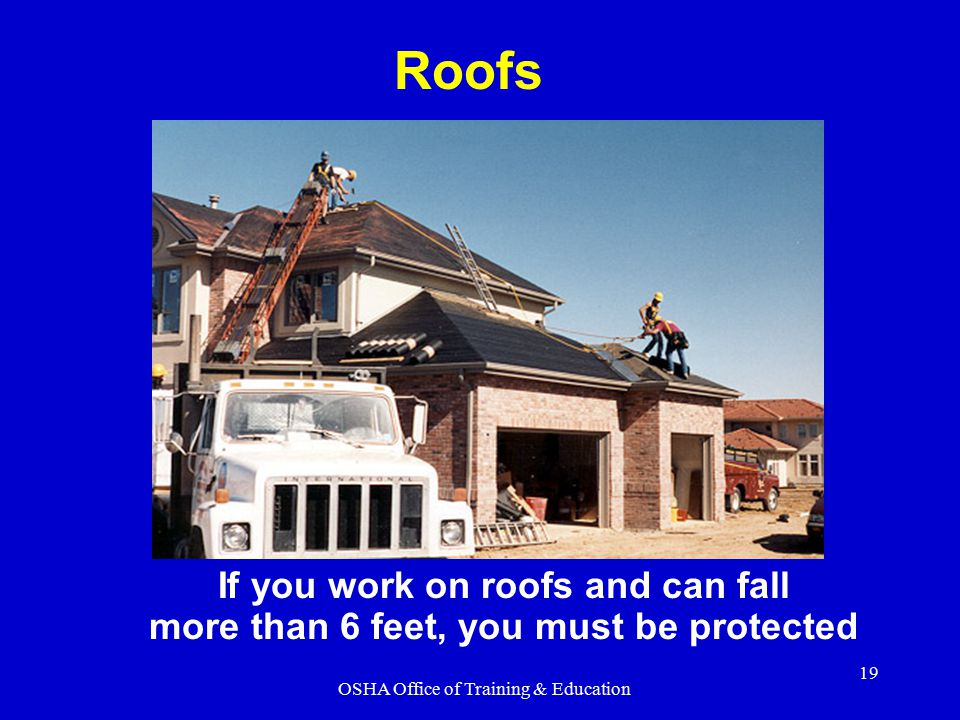 OSHA Office of Training & Education 19 If you work on roofs and can fall more than 6 feet, you must be protected Roofs