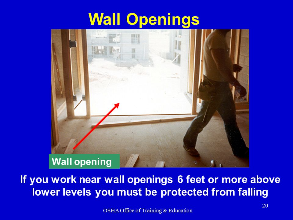 OSHA Office of Training & Education 20 If you work near wall openings 6 feet or more above lower levels you must be protected from falling Wall openin