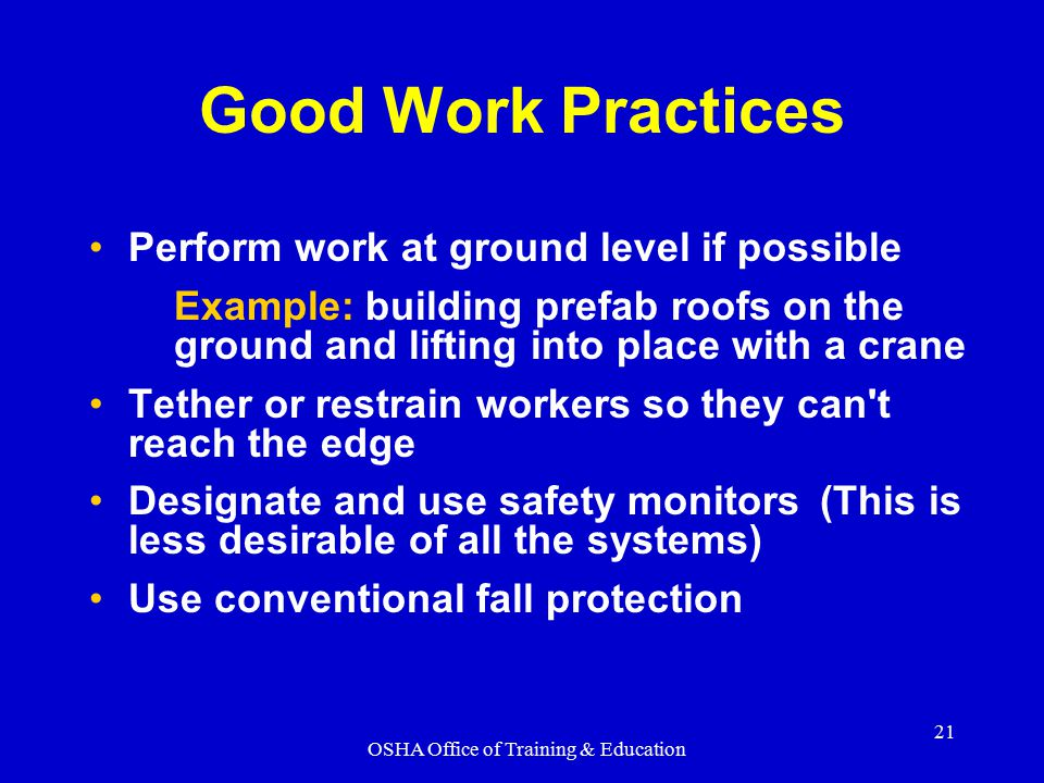 OSHA Office of Training & Education 21 Good Work Practices Perform work at ground level if possible Example: building prefab roofs on the ground and l