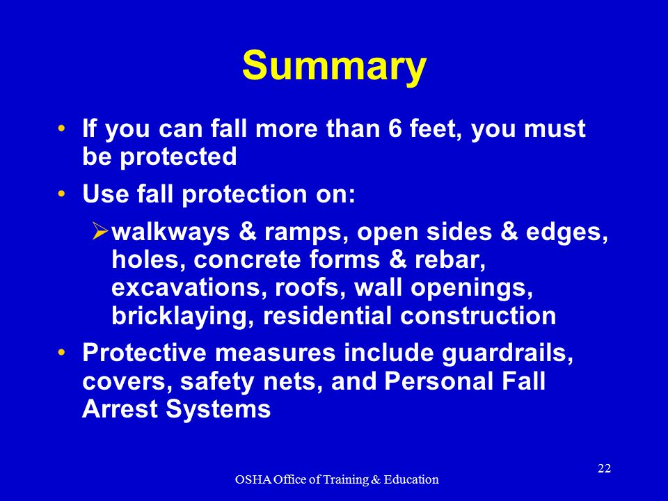 OSHA Office of Training & Education 22 Summary If you can fall more than 6 feet, you must be protected Use fall protection on:  walkways & ramps, ope