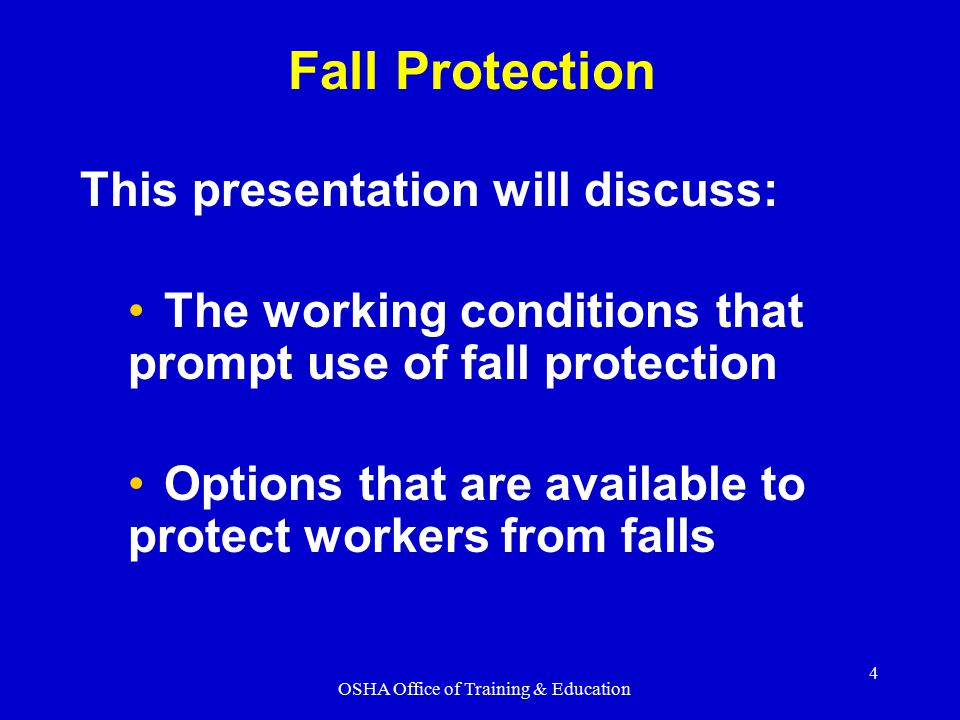 OSHA Office of Training & Education 4 This presentation will discuss: The working conditions that prompt use of fall protection Options that are avail